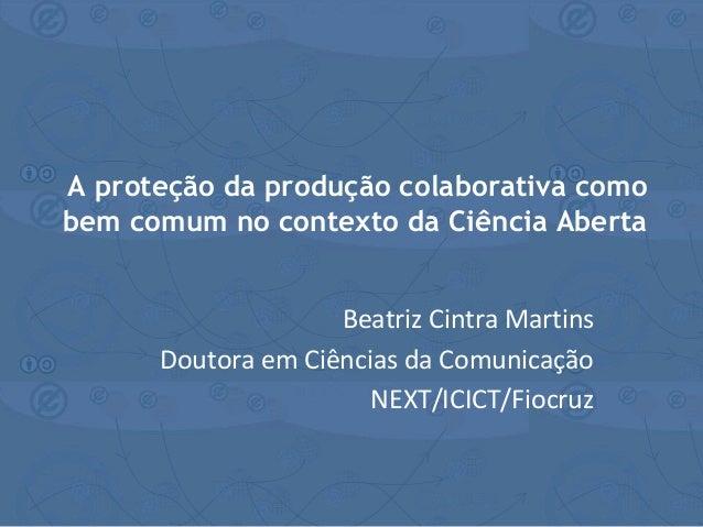 Beatriz Cintra Martins Doutora em Ciências da Comunicação NEXT/ICICT/Fiocruz A proteção da produção colaborativa como bem ...