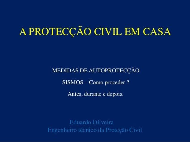 A PROTECÇÃO CIVIL EM CASA MEDIDAS DE AUTOPROTECÇÃO SISMOS – Como proceder ? Antes, durante e depois. Eduardo Oliveira Enge...