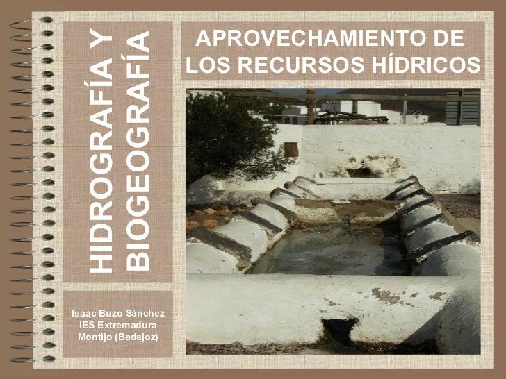 HIDROGRAFÍA Y BIOGEOGRAFÍA Isaac Buzo Sánchez IES Extremadura Montijo (Badajoz) APROVECHAMIENTO DE  LOS RECURSOS HÍDRICOS