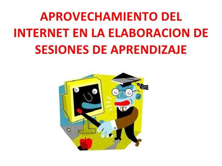 APROVECHAMIENTO DEL INTERNET EN LA ELABORACION DE SESIONES DE APRENDIZAJE