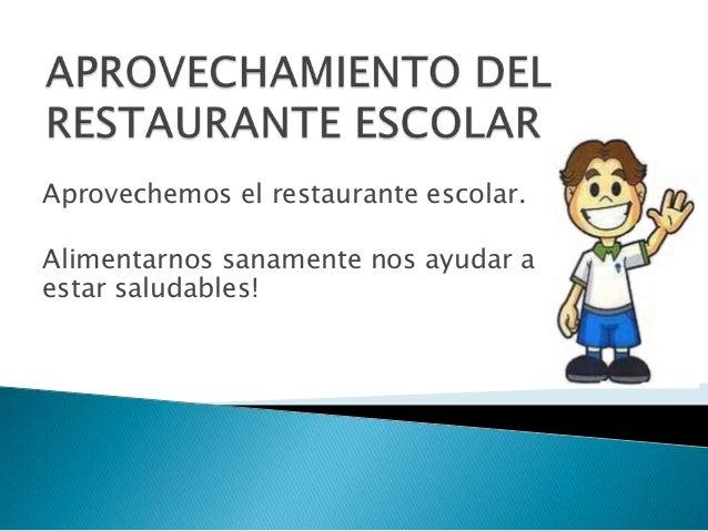 Aprovechemos el restaurante escolar.  Alimentarnos sanamente nos ayudar a estar saludables!