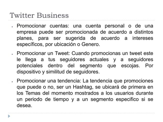 Twitter Business ● Promocionar cuentas: una cuenta personal o de una empresa puede ser promocionada de acuerdo a distintos...
