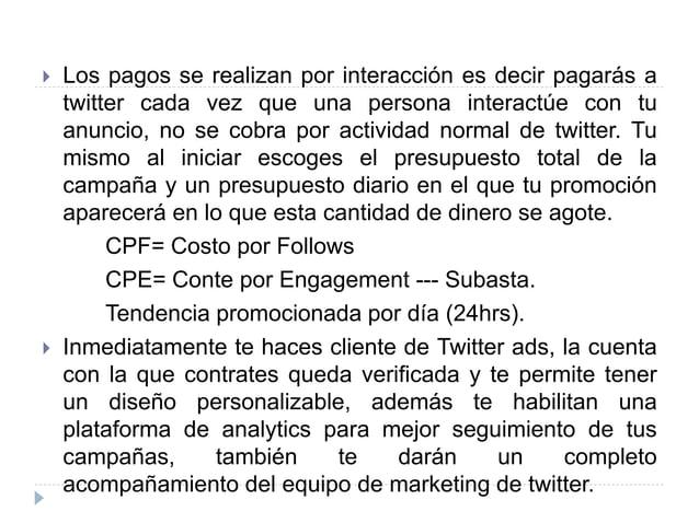  Los pagos se realizan por interacción es decir pagarás a twitter cada vez que una persona interactúe con tu anuncio, no ...
