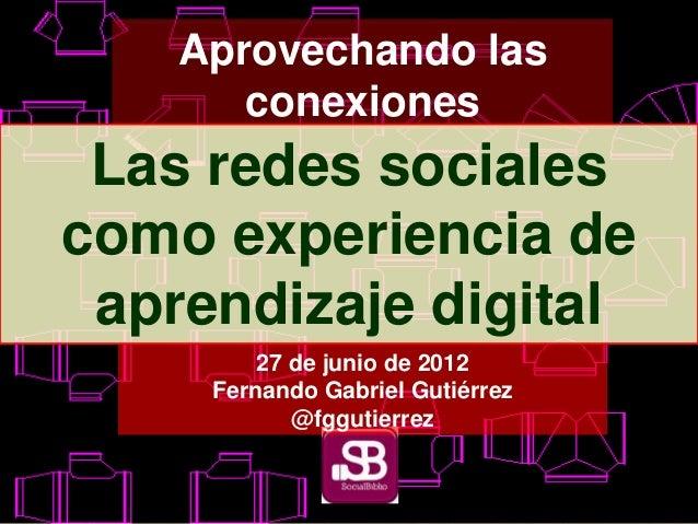 Aprovechando las conexiones Las redes sociales como experiencia de aprendizaje digital 27 de junio de 2012 Fernando Gabrie...