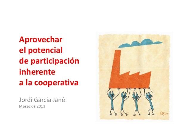 Aprovecharel potencialde participacióninherenteinherentea la cooperativaJordi Garcia JanéMarzo de 2013