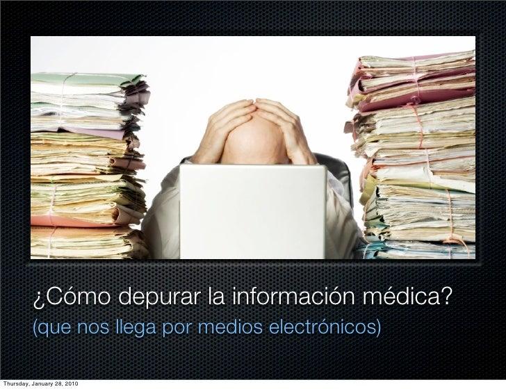 ¿Cómo depurar la información médica?           (que nos llega por medios electrónicos)  Thursday, January 28, 2010