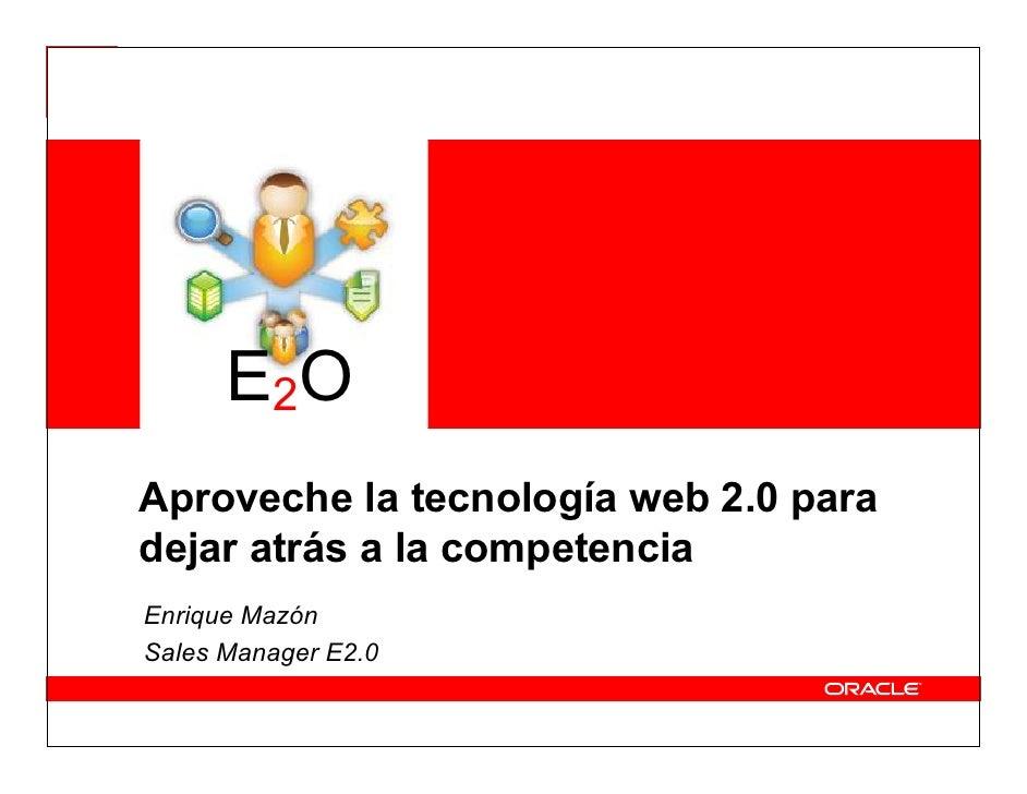E2O Aproveche la tecnología web 2.0 para dejar atrás a la competencia Enrique Mazón Sales Manager E2.0
