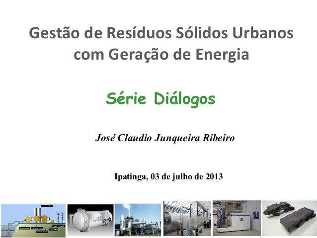 Gestão de Resíduos Sólidos Urbanos com Geração de Energia Série Diálogos José Claudio Junqueira Ribeiro Ipatinga, 03 de ju...