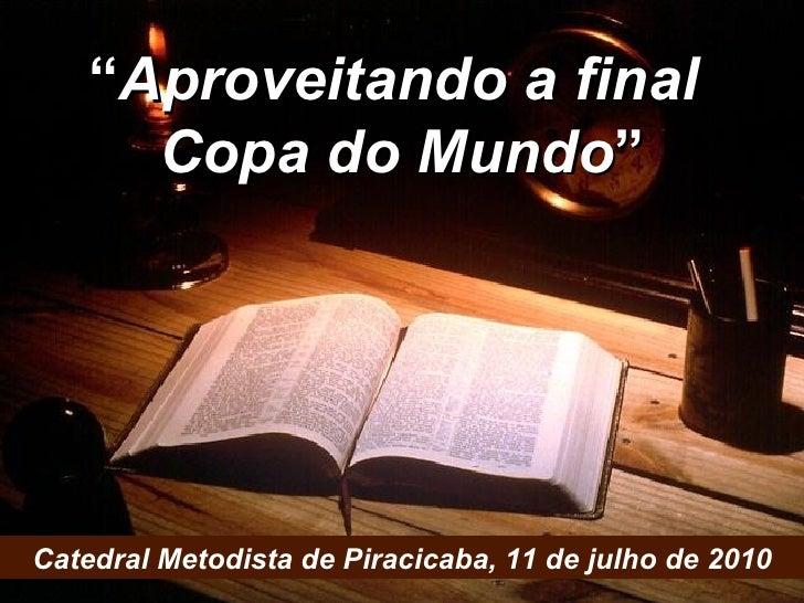 """"""" Aproveitando a final  da Copa do Mundo """" Catedral Metodista de Piracicaba, 11 de julho de 2010 SERMÃO: Rev. Paulo Dias N..."""
