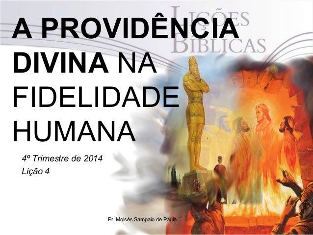 A PROVIDÊNCIA  DIVINA NA  FIDELIDADE  HUMANA  4º Trimestre de 2014  Lição 4  Pr. Moisés Sampaio de Paula