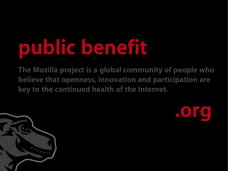 public benefit The Mozilla project is a global community of people who believe that openness, innovation and participation...