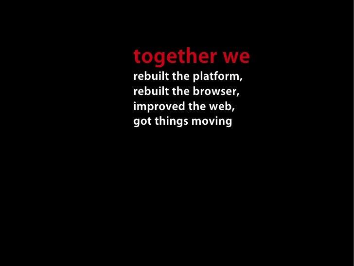 together we rebuilt the platform, rebuilt the browser, improved the web, got things moving