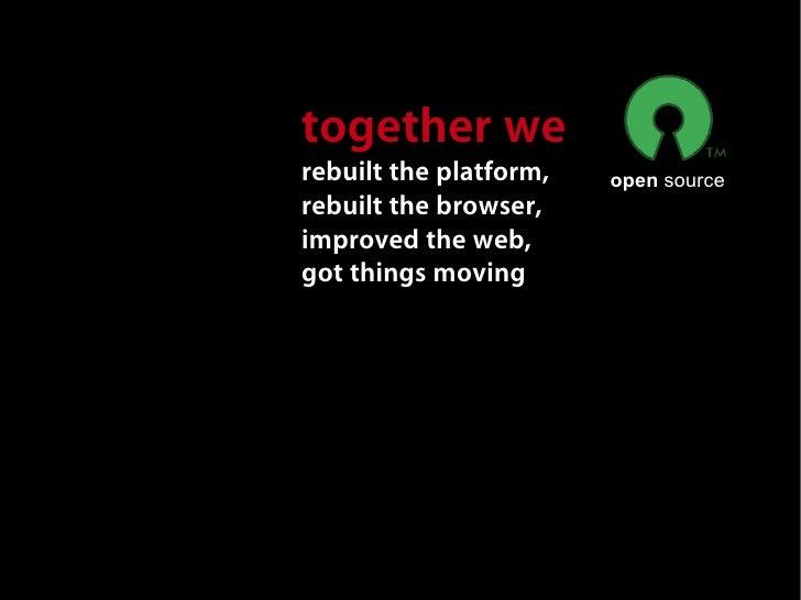 together we rebuilt the platform,   open source rebuilt the browser, improved the web, got things moving