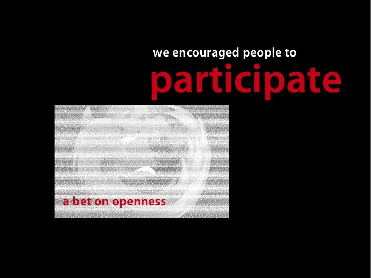 we encouraged people to                participate  a bet on openness