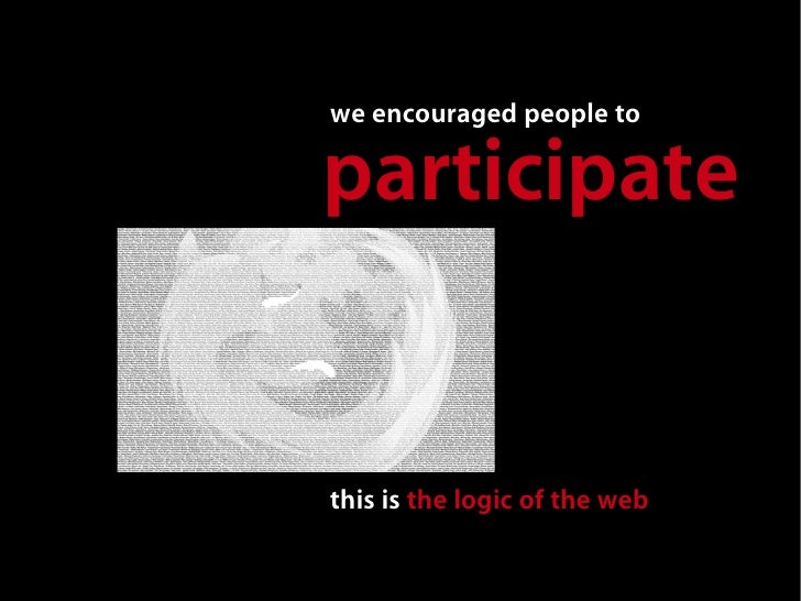 we encouraged people to  participate   this is the logic of the web