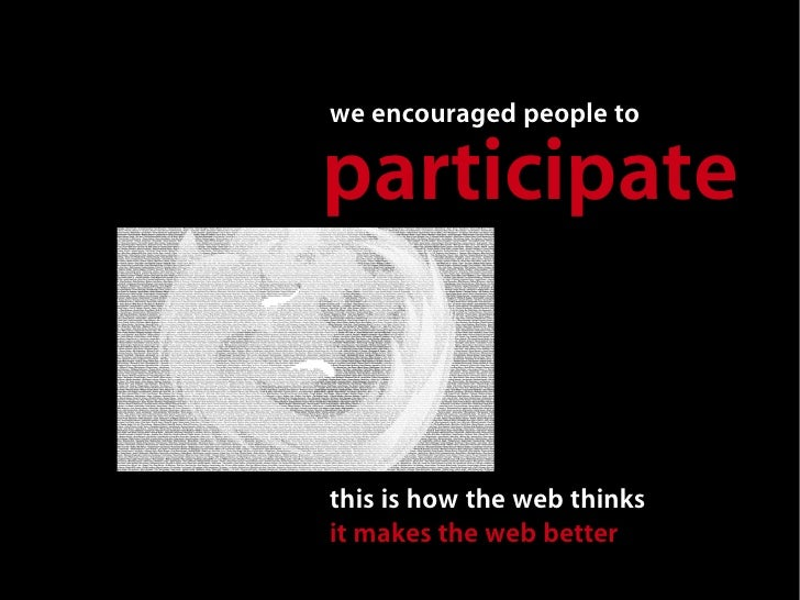 we encouraged people to  participate   this is how the web thinks it makes the web better