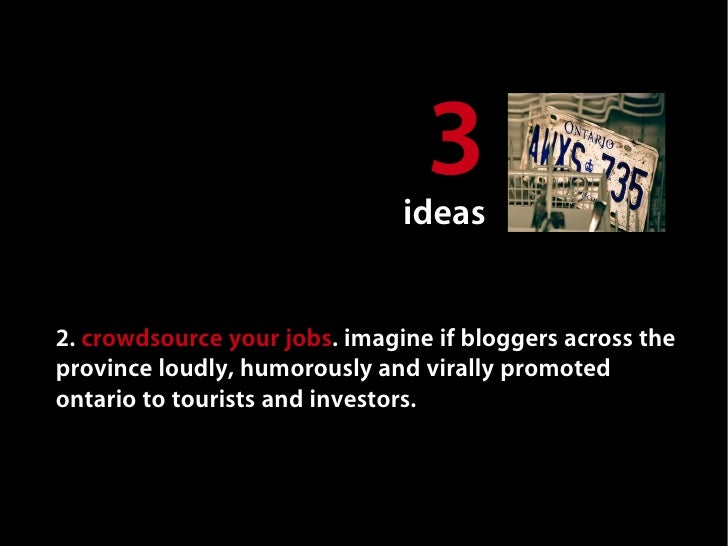 3                                ideas   2. crowdsource your jobs. imagine if bloggers across the province loudly, humorou...