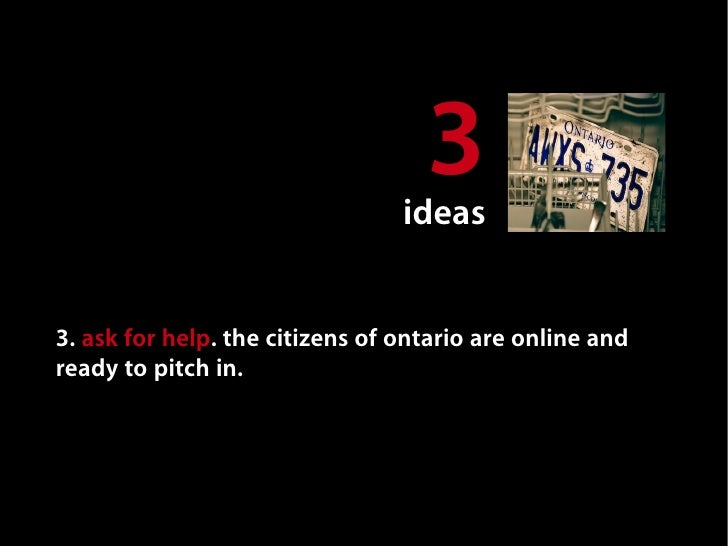 3                                ideas   3. ask for help. the citizens of ontario are online and ready to pitch in. steal ...