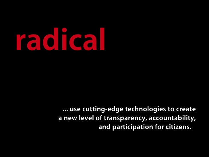 radical    quot;... use cutting-edge technologies to create    a new level of transparency, accountability,               ...