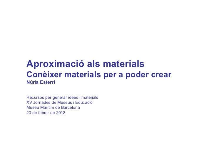 Aproximació als materials  Conèixer materials per a poder crear Núria Esterri Recursos per generar idees i materials XV Jo...