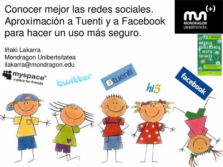 Conocer mejor las redes sociales.Aproximación a Tuenti y a Facebookpara hacer un uso más seguro.Iñaki LakarraMondragon Uni...