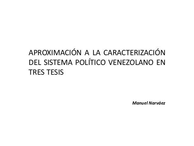 APROXIMACIÓN A LA CARACTERIZACIÓN DEL SISTEMA POLÍTICO VENEZOLANO EN TRES TESIS Manuel Narváez