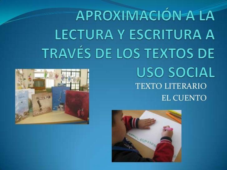 APROXIMACIÓN A LA LECTURA Y ESCRITURA A TRAVÉS DE LOS TEXTOS DE USO SOCIAL<br />TEXTO LITERARIO<br />EL CUENTO<br />