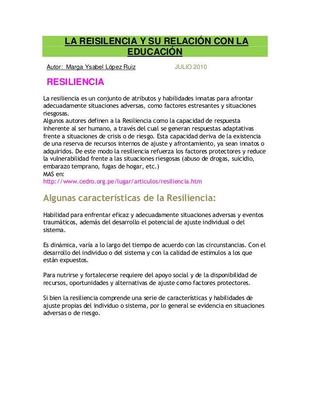 LA REISILENCIA Y SU RELACIÓN CON LA EDUCACIÓN Autor: Marga Ysabel López Ruiz JULIO 2010 RESILIENCIA La resiliencia es un c...