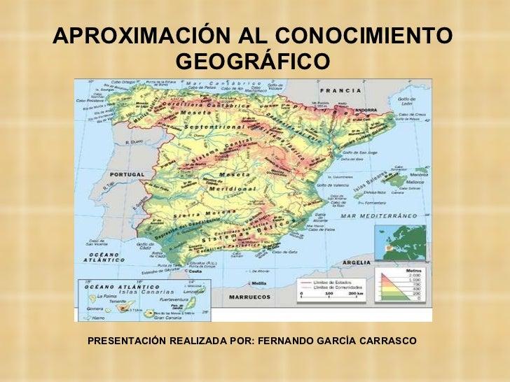 APROXIMACIÓN AL CONOCIMIENTO GEOGRÁFICO PRESENTACIÓN REALIZADA POR: FERNANDO GARCÍA CARRASCO