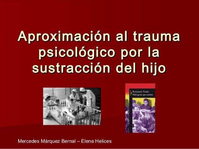 Aproximación al trauma   psicológico por la  sustracción del hijoMercedes Márquez Bernal – Elena Helices