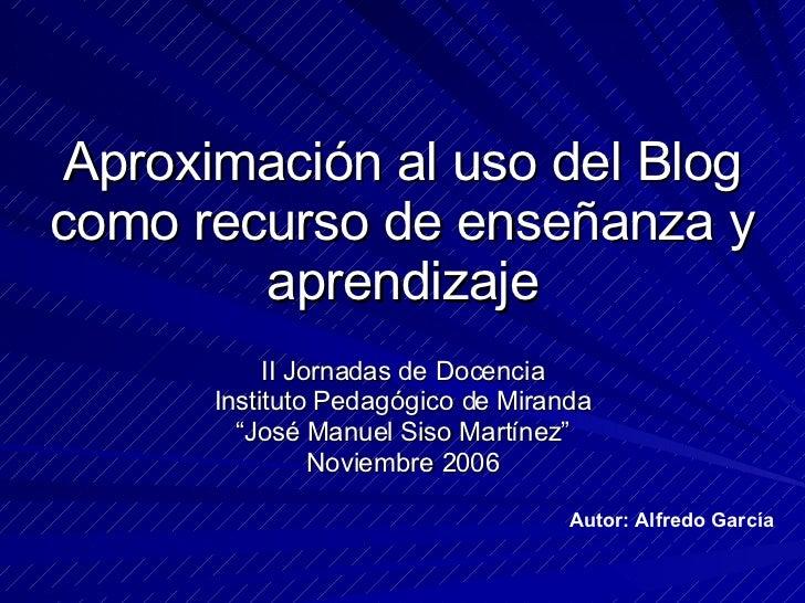Aproximación al uso del Blog como recurso de enseñanza y aprendizaje II Jornadas de Docencia Instituto Pedagógico de Miran...