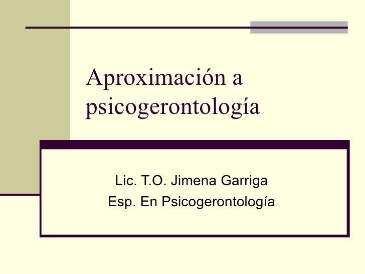 Aproximación a psicogerontología Lic. T.O. Jimena Garriga Esp. En Psicogerontología