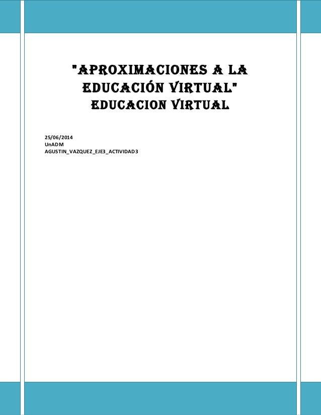 """""""AproximAciones A lA educAción virtuAl"""" educAcion virtuAl 25/06/2014 UnADM AGUSTIN_VAZQUEZ_EJE3_ACTIVIDAD3"""