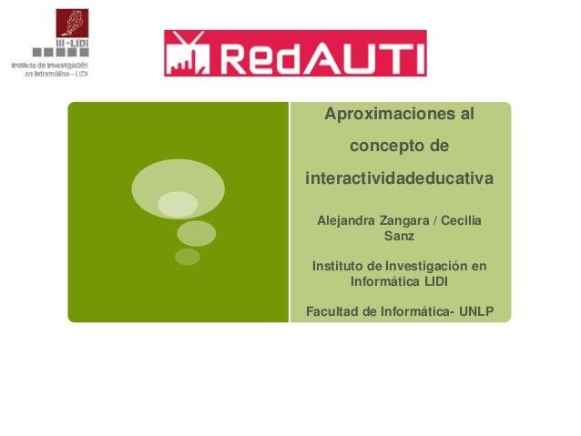 Aproximaciones al concepto de interactividadeducativa Alejandra Zangara / Cecilia Sanz  Instituto de Investigación en Info...