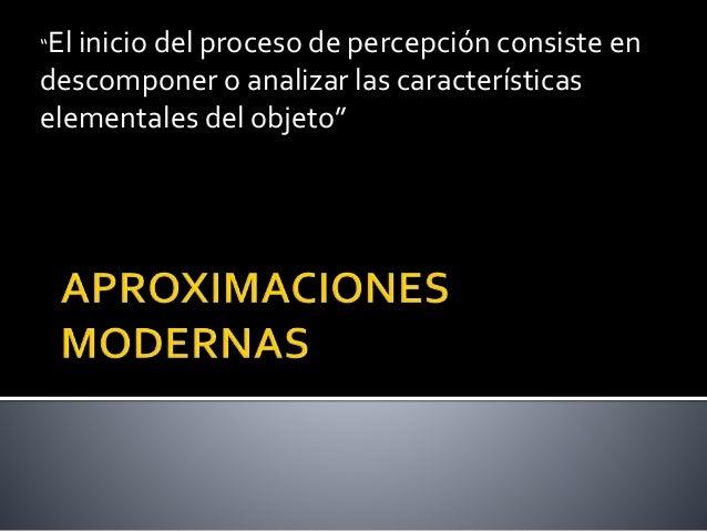 """""""El inicio del proceso de percepción consiste en descomponer o analizar las características elementales del objeto"""""""