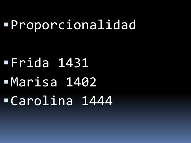 Proporcionalidad<br />Frida 1431<br />Marisa 1402<br />Carolina 1444<br />