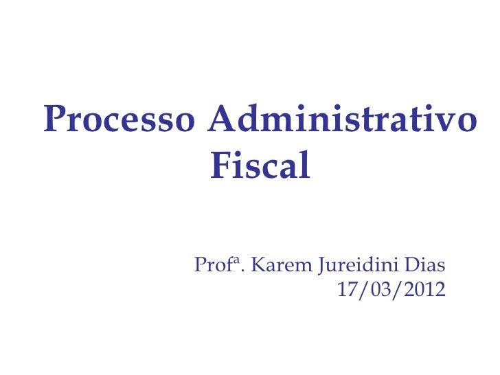 Processo Administrativo         Fiscal       Profª. Karem Jureidini Dias                      17/03/2012