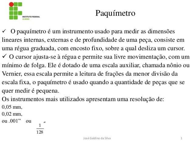Paquímetro  O paquímetro é um instrumento usado para medir as dimensões  lineares internas, externas e de profundidade de...