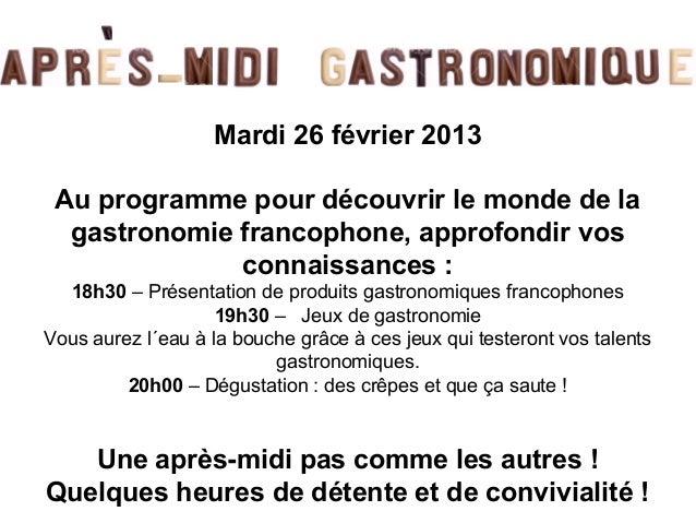 Mardi 26 février 2013 Au programme pour découvrir le monde de la  gastronomie francophone, approfondir vos              co...