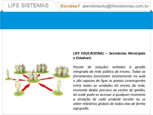 LIFE EDUCACIONAL – Secretarias Municipaise EstaduaisPacote de soluções voltadas à gestãointegrada da rede pública de ensin...