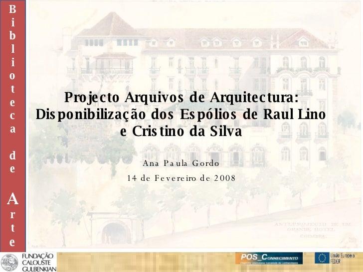 Projecto Arquivos de Arquitectura: Disponibilização dos Espólios de Raul Lino e Cristino da Silva Ana Paula Gordo 14 de Fe...