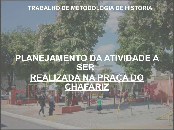 TRABALHO DE METODOLOGIA DE HISTÓRIA PLANEJAMENTO DA ATIVIDADE A SER  REALIZADA NA PRAÇA DO CHAFARIZ
