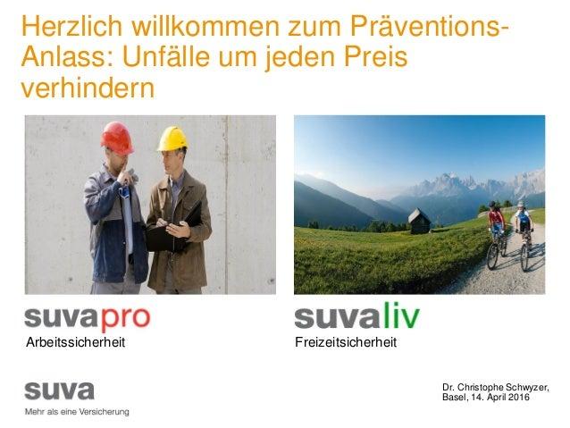 Dr. Christophe Schwyzer, Basel, 14. April 2016 Herzlich willkommen zum Präventions- Anlass: Unfälle um jeden Preis verhind...