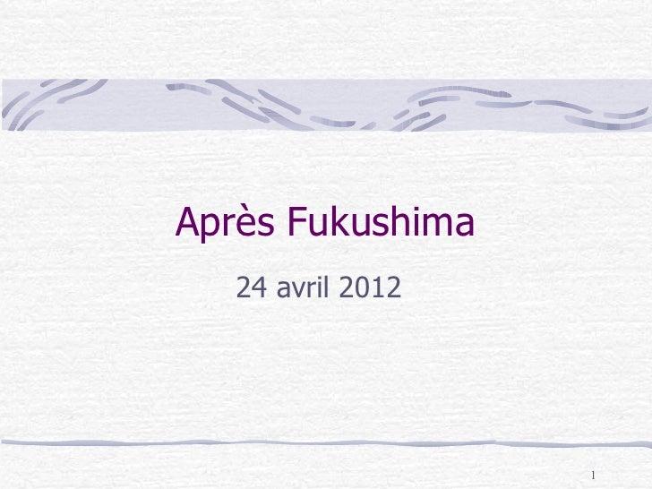Après Fukushima  24 avril 2012                  1