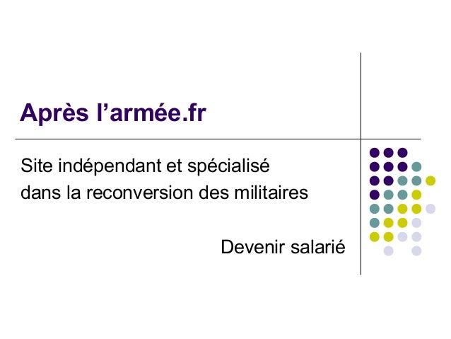Après l'armée.fr Site indépendant et spécialisé dans la reconversion des militaires Devenir salarié