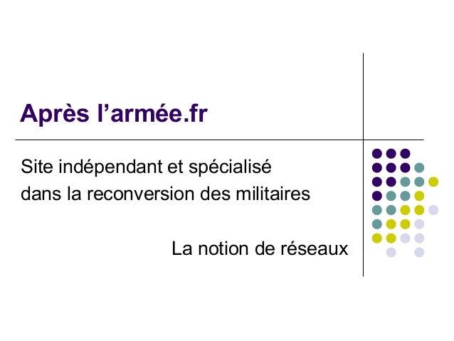 Après l'armée.fr Site indépendant et spécialisé dans la reconversion des militaires La notion de réseaux
