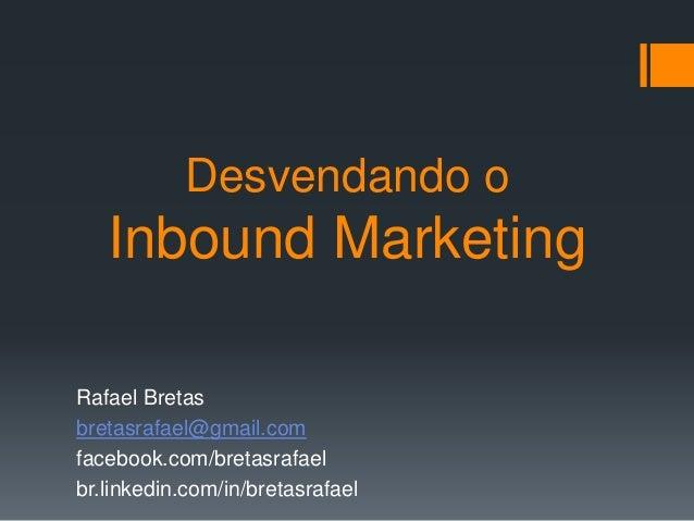 Desvendando o Inbound Marketing Rafael Bretas bretasrafael@gmail.com facebook.com/bretasrafael br.linkedin.com/in/bretasra...