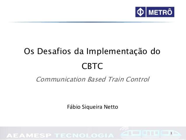 1 Os Desafios da Implementação do CBTC Communication Based Train Control Fábio Siqueira Netto