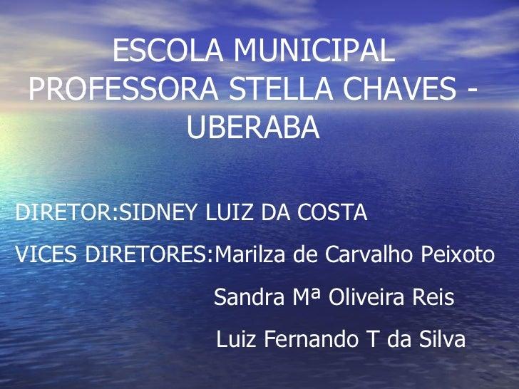 ESCOLA MUNICIPAL PROFESSORA STELLA CHAVES - UBERABA DIRETOR:SIDNEY LUIZ DA COSTA VICES DIRETORES:Marilza de Carvalho Peixo...