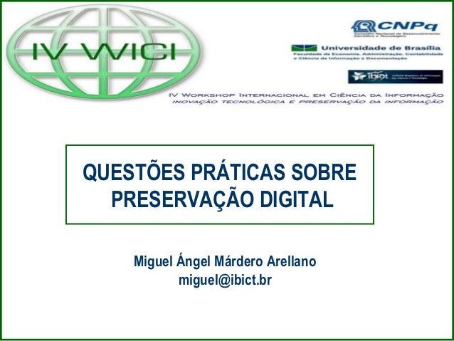 QUESTÕES PRÁTICAS SOBRE PRESERVAÇÃO DIGITAL Miguel Ángel Márdero Arellano miguel@ibict.br